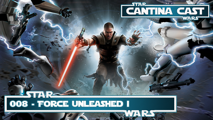 Cantina Cast #008 – Force Unleashed