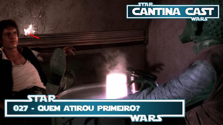 Cantina Cast #027 – Quem atirou primeiro?