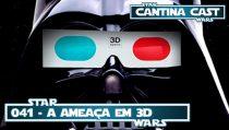 Cantina Cast #041 – A Ameaça 3D