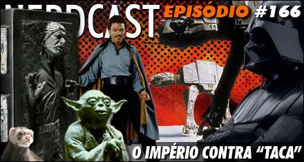 """Nerdcast 166 – Star Wars – O Império Contra """"Taca"""""""