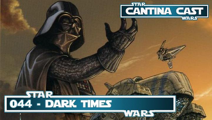 Cantina Cast #044 – Dark Times