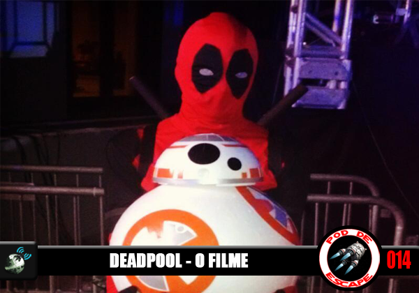 Pod de Escape 014 - Deadpool: o Filme