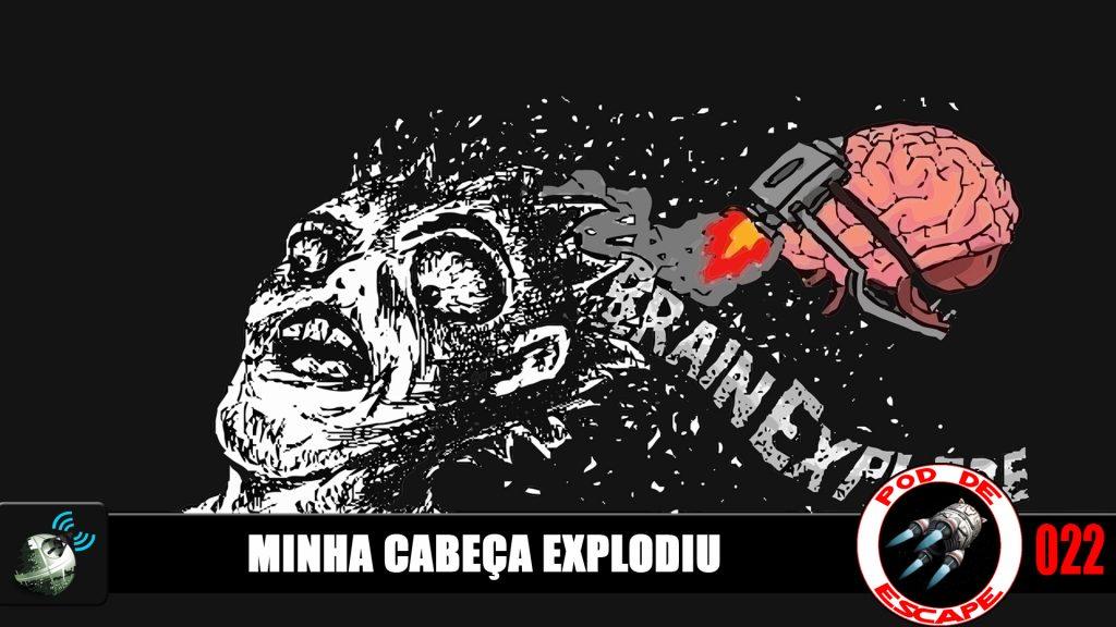 Pod de Escape 022 – Minha cabeça explodiu