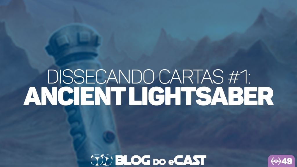 Blog do eCast: Dissecando Cartas #1 – Ancient Lightsaber (IeG49)