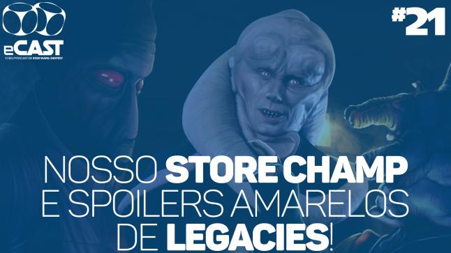 eCast 021 – Nosso Store Championship e spoilers amarelos de Legacies!