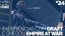 eCast 24 – Experiências com Draft e chegou Empire at War!