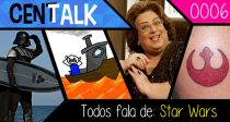 CenTalk – 0006 – Todos fala de : Star Wars