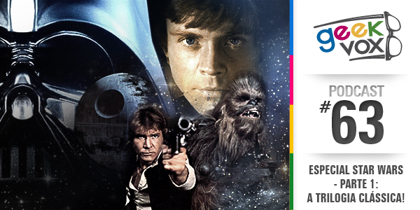 Geek Vox 63 – Especial Star Wars – Parte 1: A Trilogia Clássica!